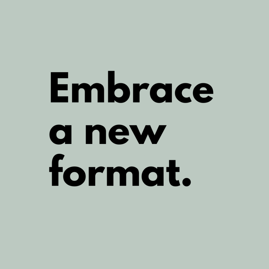 Tip 7: Embrace a new format