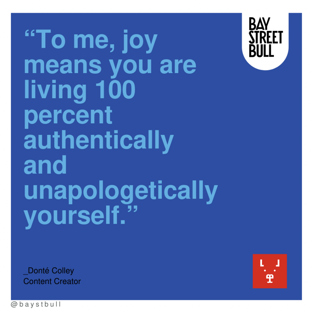To me joy means you are living 100 percent authentically and unapologetically yourself