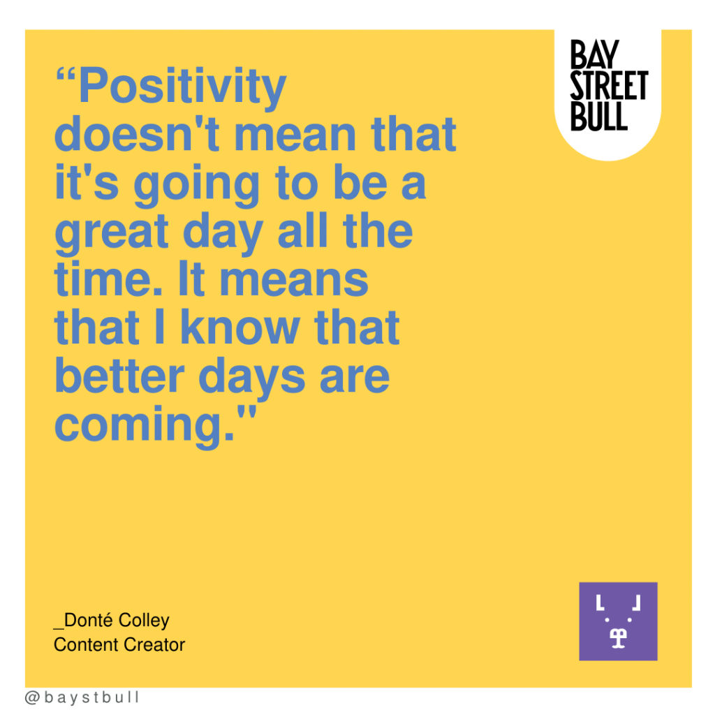 """""""Positivity doesn't mean that it's going to be a great day all the time. It means that I know that better days are coming."""""""