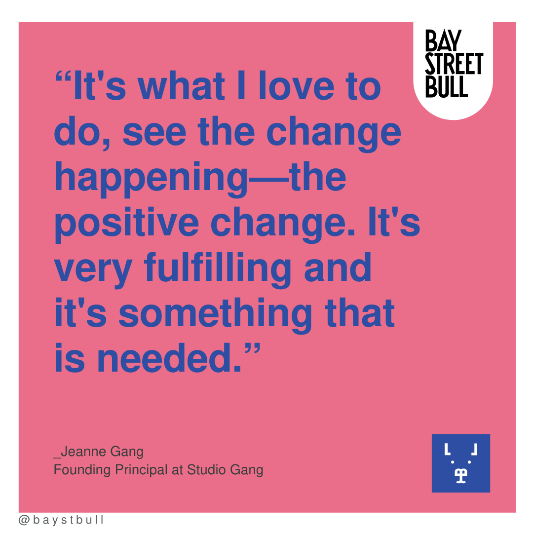 """Jeanne Gang quote: """"It's what I love to do, see the change happening—the positive change. It's very fulfilling and it's something that is needed."""""""